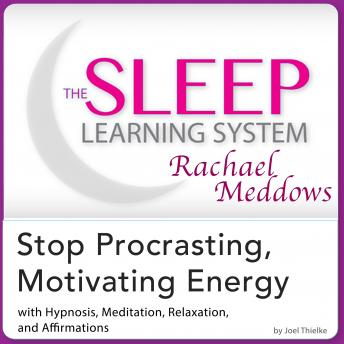 Stop Procrastinating, Motivating Energy: Hypnosis, Meditation and Subliminal - The Sleep Learning System Featuring Rachael Meddows, Joel Thielke