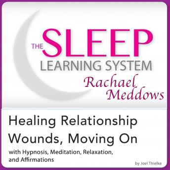 Healing Relationship Wounds, Moving On: Hypnosis, Meditation, and Subliminal - The Sleep Learning System Featuring Rachael Meddows, Joel Thielke