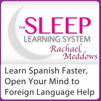 Learn Spanish Faster, Open Your Mind to Foreign Language Help: Hypnosis, Meditation and Subliminal - The Sleep Learning System Featuring Rachael Meddows