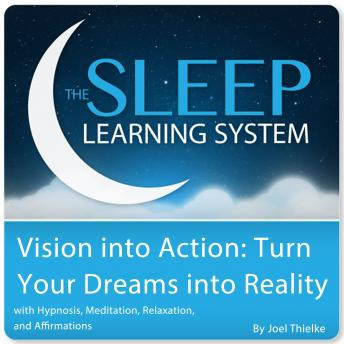 Vision into Action: Turn Your Dreams into Reality with Hypnosis, Meditation, Subliminal, and Affirmations (The Sleep Learning System), Joel Thielke