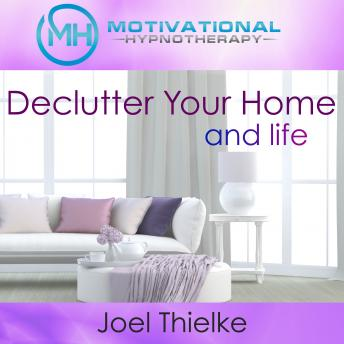 Declutter Your Home, Train Your Brain to Be Organized with Self-Hypnosis, Meditation and Affirmations, Joel Thielke