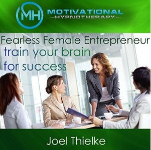 Fearless Female Entrepreneur, Train Your Brain for Success with Self-Hypnosis, Meditation and Affirmations, Joel Thielke