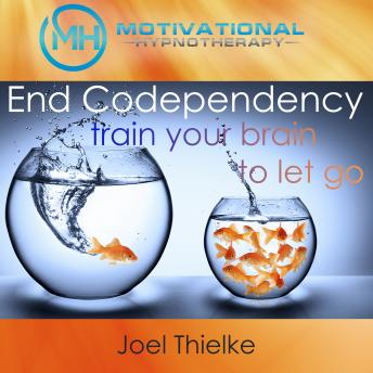 End Codependency, Train Your Brain to Let Go with Self-Hypnosis, Meditation and Affirmations, Joel Thielke