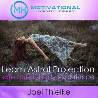 Train Your Brain to Learn Astral Projection, Safe Out-of-Body Experience with Hypnosis and Meditation, Joel Thielke