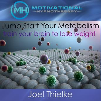 Jumpstart Your Metabolism, Train Your Brain to Lose Weight - with Hypnosis and Meditation, Joel Thielke
