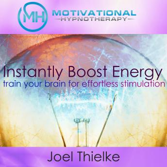 Instantly Boost Energy, Train Your Brain for Effortless Stimulation - with Hypnosis and Meditation, Joel Thielke