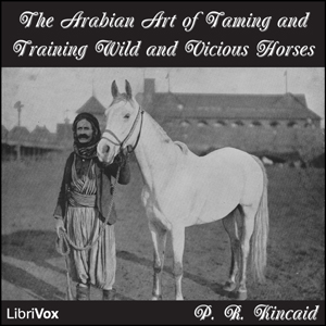 Arabian Art of Taming and Training Wild and Vicious Horses, P. R. Kincaid