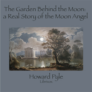 Garden Behind the Moon: A Real Story of the Moon Angel, Howard Pyle