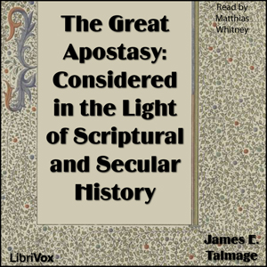 Great Apostasy: Considered in the Light of Scriptural and Secular History, James E. Talmage