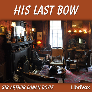 His Last Bow: Some Reminiscences of Sherlock Holmes, Sir Arthur Conan Doyle