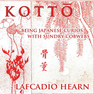 Kotto? : being Japanese curios, with sundry cobwebs, Lafcadio Hearn