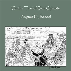 On the Trail of Don Quixote, Being a Record of Rambles in the Ancient Province of La Mancha, August F. Jaccaci