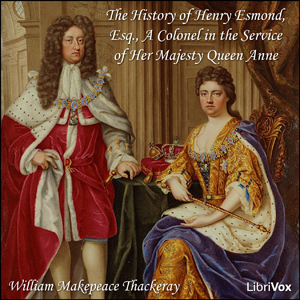 History of Henry Esmond, Esq., A Colonel in the Service of Her Majesty Queen Anne, William Makepeace Thackeray