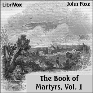 Foxe's Book of Martyrs Vol 1, A History of the Lives, Sufferings, and Triumphant Deaths of the Early Christian and the Protestant Martyrs, John Foxe