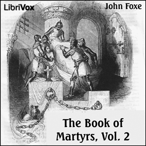 Download Foxe's Book of Martyrs Vol 2, A History of the Lives, Sufferings, and Triumphant Deaths of the Early Christian and the Protestant Martyrs by John Foxe