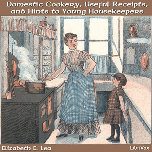 Domestic Cookery, Useful Receipts, and Hints to Young Housekeepers, Elizabeth E. Lea