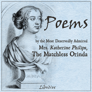 Poems by the Most Deservedly Admired Mrs. Katherine Philips, The Matchless Orinda, Katherine Philips