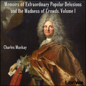 Memoirs of Extraordinary Popular Delusions and the Madness of Crowds Volume 1, Charles MacKay