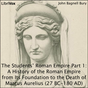 Students' Roman Empire part 1, A History of the Roman Empire from Its Foundation to the Death of Marcus Aurelius (27 B.C.-180 A.D.), John Bagnell Bury