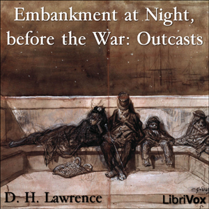 Embankment at Night, before the War: Outcasts, D.H. Lawrence