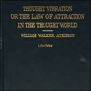 Thought Vibration, or The Law of Attraction in the Thought World, Audio book by William Walker Atkinson
