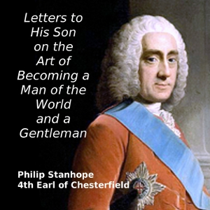 Letters to His Son on the Art of Becoming a Man of the World and a Gentleman, Philip Stanhope