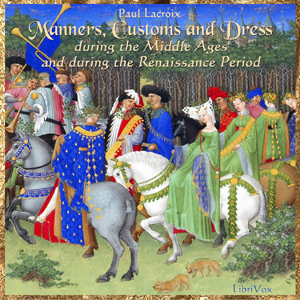 Manners, Customs and Dress During the Middle Ages and During the Renaissance Period, Paul LaCroix