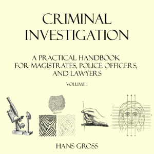 Criminal Investigation: a Practical Handbook for Magistrates, Police Officers and Lawyers, Volume 1, Hans Gross