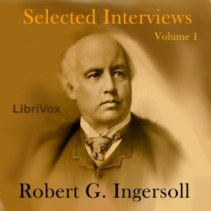 Selected Interviews with Robert G. Ingersoll, Volume 1, Robert G. Ingersoll