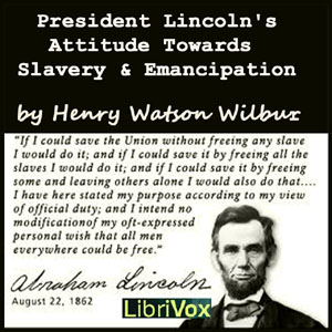 President Lincoln's Attitude Towards Slavery and Emancipation, Henry Watson Wilbur