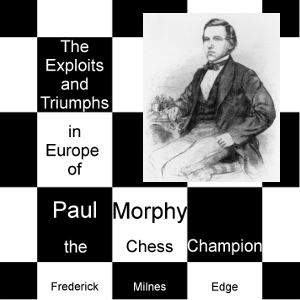 Exploits and Triumphs, in Europe, of Paul Morphy, the Chess Champion, Frederick Milnes Edge