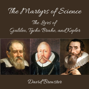Download Martyrs of Science, or, the Lives of Galileo, Tycho Brahe, and Kepler by David Brewster