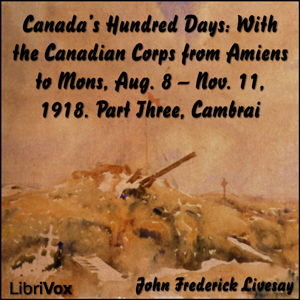 Canada's Hundred Days: With the Canadian Corps from Amiens to Mons, Aug. 8 - Nov. 11, 1918. Part 3, Cambrai, John Frederick Bligh Livesay