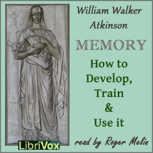 Download Memory: How to Develop, Train and Use It by William Walker Atkinson