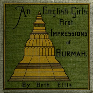 English Girl's First Impressions of Burmah, Beth Ellis