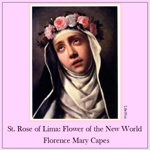 St. Rose of Lima: The Flower of the New World, Florence Mary Capes