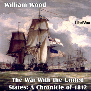 Chronicles of Canada Volume 14 - The War With the United States: A Chronicle of 1812, William Wood