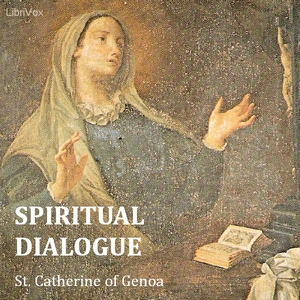 Spiritual Dialogue Between the Soul, the Body, Self-Love, the Spirit, Humanity, and the Lord God, Saint Catherine Of Genoa