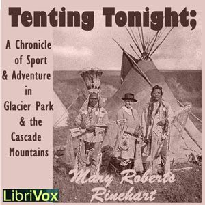 Tenting To-Night; A Chronicle Of Sport And Adventure In Glacier Park And The Cascade Mountains, Mary Roberts Rinehart