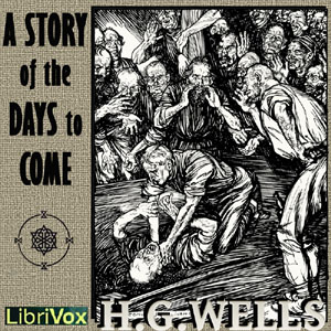Story of the Days to Come, H. G. Wells