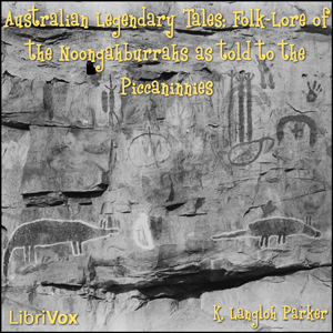 Australian Legendary Tales Folk-Lore of the Noongahburrahs As Told To The Piccaninnies, K. Langloh Parker