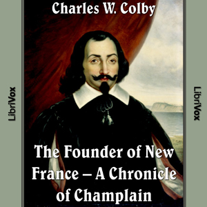 Chronicles of Canada Volume 03 - Founder of New France: A Chronicle of Champlain, Charles W. Colby