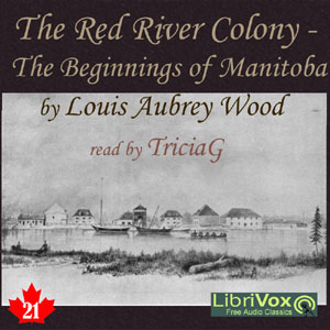 Chronicles of Canada Volume 21 - The Red River Colony: A Chronicle of the Beginnings of Manitoba, Louis Aubrey Wood