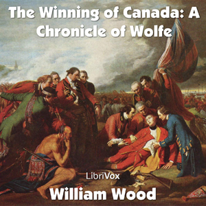 Chronicles of Canada Volume 11 - The Winning of Canada: a Chronicle of Wolfe, Audio book by William Wood