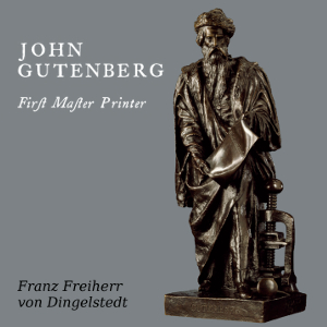 John Gutenberg, First Master Printer: His Acts and Most Remarkable Discourses and his Death, Franz Von Dingelstedt