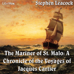 Chronicles of Canada Volume 02 - Mariner of St. Malo: A Chronicle of the Voyages of Jacques Cartier, Stephen Leacock