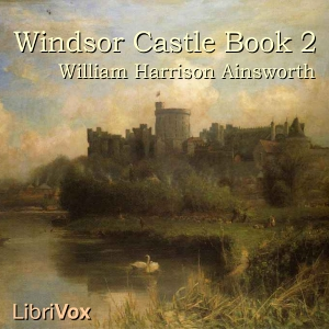 Windsor Castle, Book 2, William Harrison Ainsworth