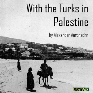 With the Turks in Palestine, Alexander Aaronsohn