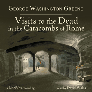 Visits To The Dead In The Catacombs Of Rome, George Washington Greene