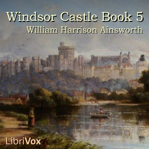 Windsor Castle, Book 5, William Harrison Ainsworth